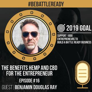 Be Battle Ready Podcast  Episode #16 – Benjamin Douglas Ray – CBD & Hemp for Entrepreneurs