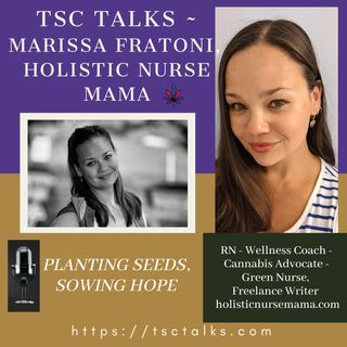 TSC Talks! Planting the Seeds, Sowing Hope with Marissa Fratoni, RN-BSN, Holistic RN, Cannabis Advocate , Green Nurse, Freelance Writer