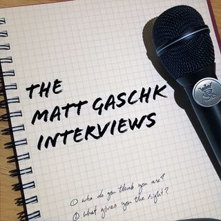 The Matt Gaschk Interviews