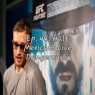 Ep. 44: Half Mexicans Live Dangerously