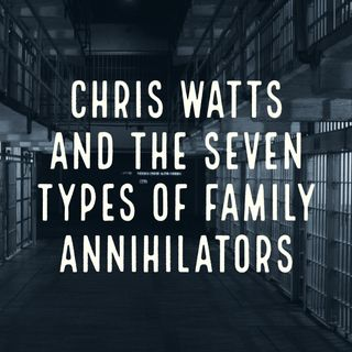 Chris Watts and the Seven Types of Family Annihilators