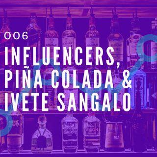 006 - Influencers, Piña Colada & Ivete Sangalo