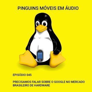 PMA 045 - Precisamos falar (de novo) sobre o Google no mercado brasileiro de hardware