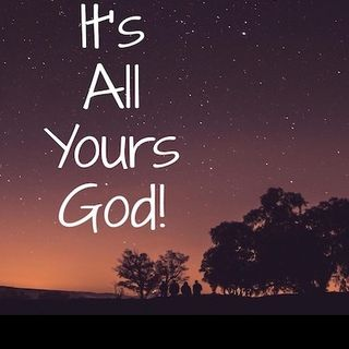 It's All Yours, God!