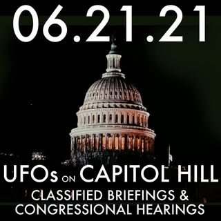 UFOs on Capitol Hill: Classified Briefings & Congressional Hearings   MHP 06.21.21.