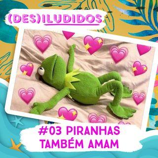 #03 - Piranhas Também Amam!