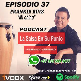 """EPISODIO 37-FRANKIE RUÍZ """"Mi china"""""""