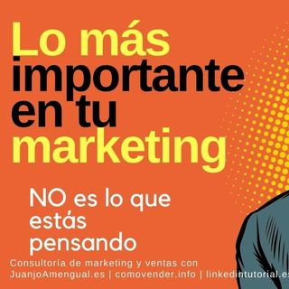 Lo más más importante de TU marketing ( no es lo que piensas)