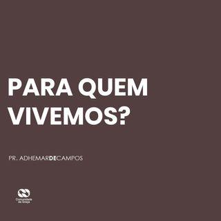 PARA QUEM VIVEMOS? // pr. Adhemar de Campos
