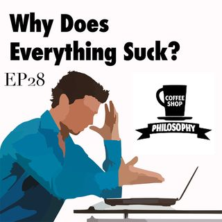 Coffee Shop Philosophy - Episode 28 - Why Does Everything Suck?