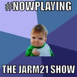 The Jarm21 Show