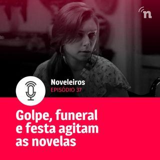 #37 - Golpe, festa e funeral bizarro agitam as novelas