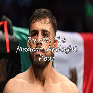 Ep. 46: The Mexican Apologist Hour