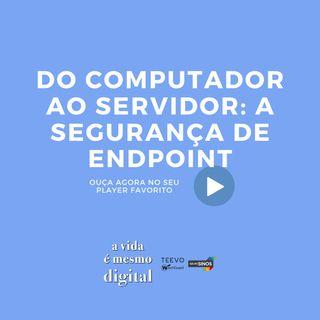 #02 Do computador ao servidor: a importância da segurança de endpoint