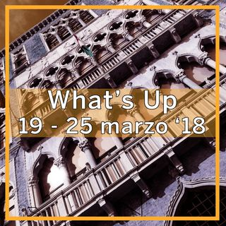 What's Up: 19-25 marzo 2018