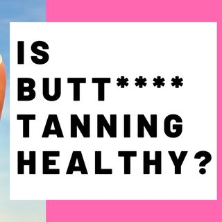 IS BUTT**** TANNING HEALTHY?