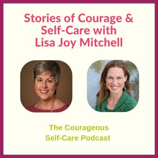 Stories of Courage & Self-Care with Lisa Joy Mitchell