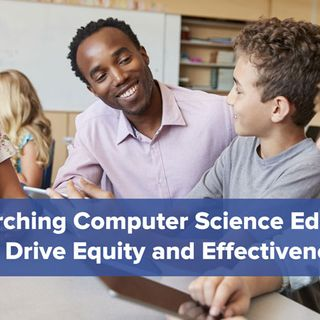 Researching Computer Science Education to Drive Equity and Effectiveness