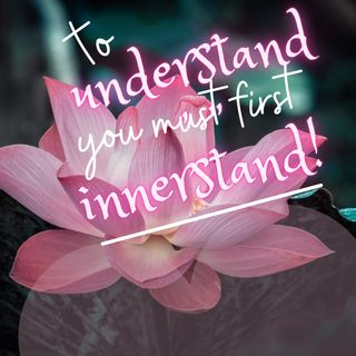 To Understand, You Must First INNERstand!