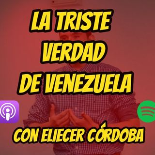 EPISODIO #4 | LA TRISTE REALIDAD DE VENEZUELA CON ELIECER CÓRDOBA