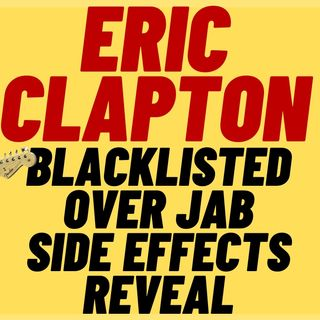 ERIC CLAPTON BLACKLISTED OVER SIDE EFFECTS REVEAL