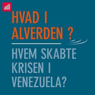 Hvad i alverden #3 Hvem skabte krisen i Venezuela?