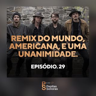 #29 - Remix do Mundo, Americana e Uma Unanimidade