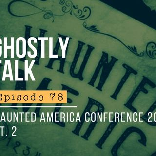 Ghostly Talk EPISODE 78 – MORE PODCAST MADNESS AT HAUNTED AMERICA 2019