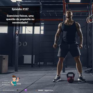 107 Exercícios físicos, uma questão de propósito ou necessidade?