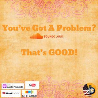 You've Got A Problem? That's Good!