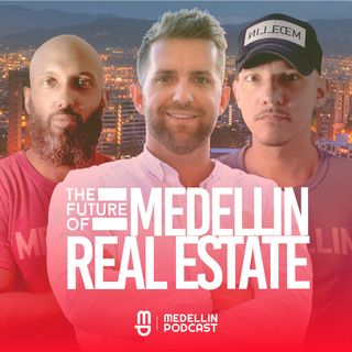 The Future of Medellin Real Estate - Ep. 38