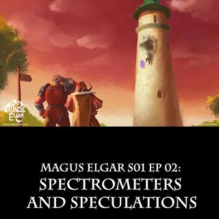 Magus Elgar S01 Ep 02: Spectrometers and Speculations