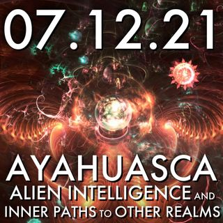 Ayahuasca: Alien Intelligence & Inner Paths to Other Realms | MHP 07.12.21.