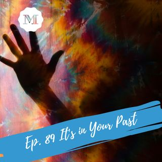 Ep. 89 It's in your Past