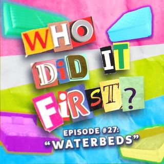 Who Did It First? - Episode 27 - Waterbeds