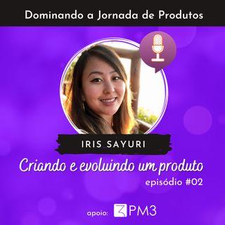 Dominando a Jornada de Produtos #02 - Criando e evoluindo um produto com Iris Sayuri
