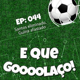 EQG - #44 - Santos eliminado, Guina afastado