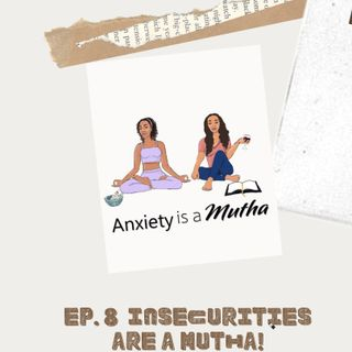 Ep 8 Insecurities are a Mutha!