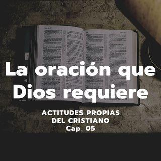 LA ORACIÓN QUE DIOS REQUIERE | Actitudes propias del cristiano, Cap. 05 | Luis Javier Contreras