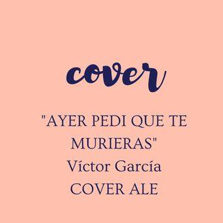 Ayer Pedí Que Te Murieras /Víctor García (COVER ALE)