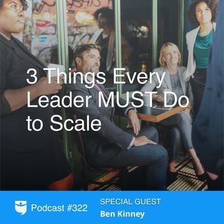 322: 3 Things Every Leader MUST Do to Scale with Ben Kinney