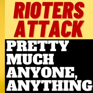 LEFTIST RIOTERS ATTACK ANYONE AND ANYTHING