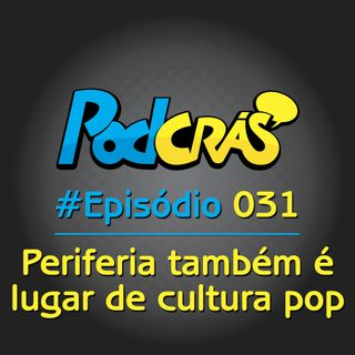 031 - Periferia também é lugar de cultura pop