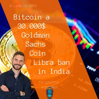 Bitcoin a 30.000$ | Goldman Sachs Coin | Libra vietata in India | TG Crypto PODCAST 10-07