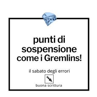Ep. 7 - Punti di sospensione come i Gremlins!