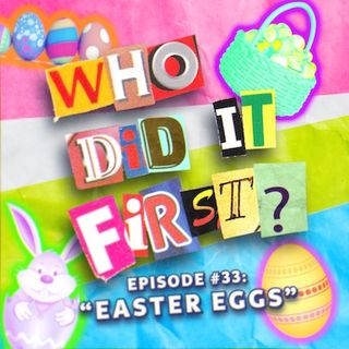 Who Did It First? - Episode 33 - Easter Eggs