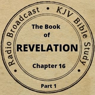 The Book of Revelation Chapter 16 (Part 1): (A King James Verse-by-Verse Bible Study)
