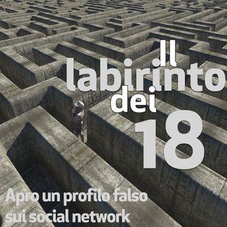 Il labirinto dei 18, puntata 4. Apro un profilo falso sui social network