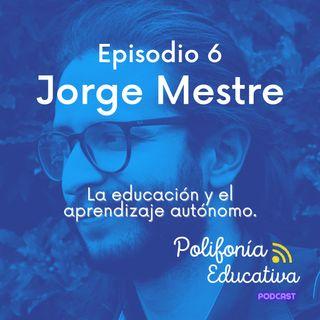 Jorge Mestre, la educación y el aprendizaje autónomo. Episodio 6