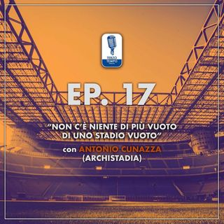 """Ep.17 - """"Non c'è niente di più vuoto di uno stadio vuoto"""" (con Antonio Cunazza)"""